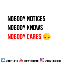 :(: NOBODY NOTICES  NOBODY KNOWS  NOBODY CARES  You  @ILOVEUOFFICIAL  /ILOVEUOFFICIAL  I Tube :(