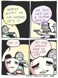Memes, Shit, and Banana: NoBoDY  OH SHIT  HES GOT  A HUMAN  SHIELD  MOVE! OR  THE HoSTAGE  GETS IT  DO IT  NO ONE  SHOULD  HAVE TO  LIVE LIKEO  THIS  EXTRA FABvloUS COMICS乙AD see comments to maybe win a banana wiener plushie wowowow