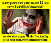 Memes, Riot, and Cross: Nobody panics when #DAPL crosses 14 miles  upriver from Williston's water intake  but when HDAPL crosses 70 miles from standing  Rock's water intake, everyone loses their minds! #DAPL crosses the Missouri River 5x closer to Williston's water intake than Standing Rock's. Yet, no one is rioting in Williston...