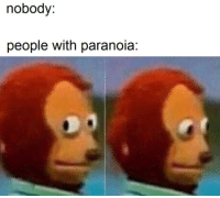 Paranoia, People, and Nobody: nobody:  people with paranoia
