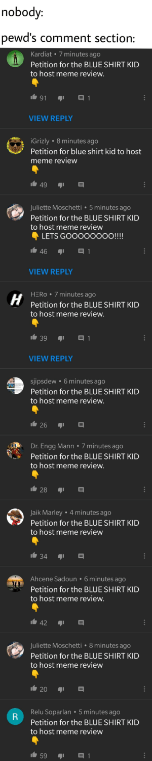Meme, Blue, and Hero: nobody:  pewd's comment section:  Kardiat 7 minutes ago  Petition for the BLUE SHIRT KID  to host meme review  VIEW REPLY  Grizly . 8 minutes ago  Petition for blue shirt kid to host  meme review  Juliette Moschetti .5 minutes ago  Petition for the BLUE SHIRT KID  to host meme review  LETS GOO0000OO!!!!  VIEW REPLY  HERo 7 minutes ago  Petition for the BLUE SHIRT KID  to host meme review  VIEW REPLY  sjipsdew 6 minutes ago  Petition for the BLUE SHIRT KID  to host meme review.  26  Dr. Engg Mann 7 minutes ago  Petition for the BLUE SHIRT KID  to host meme review  Jaik Marley 4 minutes ago  Petition for the BLUE SHIRT KID  to host meme review  Ahcene Sadoun. 6 minutes ago  Petition for the BLUE SHIRT KID  to host meme review  Juliette Moschetti 8 minutes ago  Petition for the BLUE SHIRT KID  to host meme review  20  Relu Soparlan 5 minutes ago  Petition for the BLUE SHIRT KID  to host meme review  59 there are way more but I didnt want it to be too long. Pls stop this