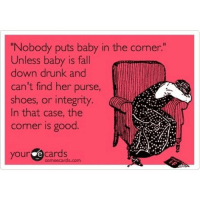"ItsAllGood: ""Nobody puts baby in the corner.  Unless baby is fall  down drunk and  can't find her purse,  shoes, or integrity.  In that case, the  corner is good  your e cards ItsAllGood"