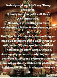 """Christmas, Soon..., and Merry Christmas: Nobody said  yoiran't say """"Merry  Christmas.""""  Nobody said you gankt call this a  Chiistmas tree.  Nobodyis preventing you from  celebrating christmaş the way you want  to.  TheWar On Christmasis something you  made up tojustify being upset thatyour  religion isntgiven.special treativn  Thats how freedom works, though.  As soon asyou can stop whining and get  over your false sense of persecution we  E can all go about celebrating whateye  holidays we choose in whateverway we  Like."""