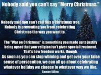 "Well put!: Nobody said you can't say ""Merry Christmas.""  Nobody said you can't callthis a Christmas tree  Nobody is preventing youfrom celebrating  Christmas the way you Wantto.  The ""War on Christmas"" issomething you made up to justify  being upset that your religion isn'tgiven special treatment.  That's how freedom Works though.  As soon as you can Stop whining and get over yourfalse  sense of persecution, we can all go about celebrating  whatever holiday we choose in whatever Way we like.  Samuel Allen Well put!"