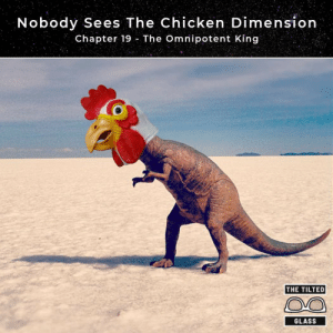 hear me roarcluck: Nobody Sees The Chicken Dimension  Chapter 19 The Omnipotent King  THE TILTED  GLASS hear me roarcluck