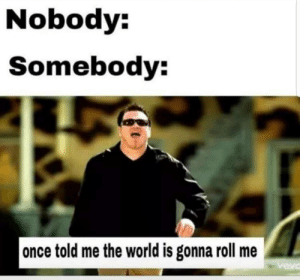 I swear if I don't see people singing smash mouth in the comments I'm gonna be furious: Nobody:  Somebody:  |once told me the world is gonna roll me  vevc I swear if I don't see people singing smash mouth in the comments I'm gonna be furious