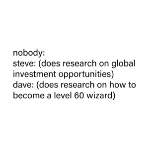 Help, How To, and Dank Memes: nobody:  steve: (does research on global  investment opportunities)  dave: (does research on how to  become a level 60 wizard) Send help