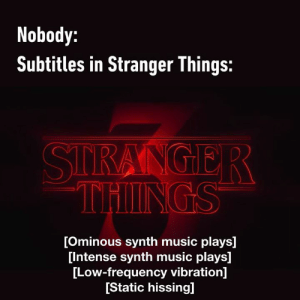 [creature snarling]: Nobody:  Subtitles in Stranger Things:  STRANGER  THINGS  [Ominous synth music plays]  [Intense synth music plays]  [Low-frequency vibration]  [Static hissing] [creature snarling]