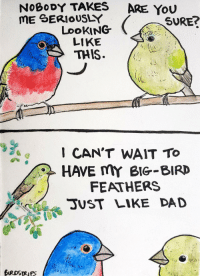 Dad, Big Bird, and Looking: NOBoDY TAKES  ARE YoU  ME SERIOUSLY  SURE?  LooKING  LIKE  THIS  1 CAN'T WAIT To  HAVE mY BIG-BIRD  FEATHERS  SUST LIKE DAD <p>Someone thinks you're great [OC]</p>