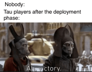 Tau, Phase, and Victory: Nobody:  Tau players after the deployment  phase:  Ah. victory I already won