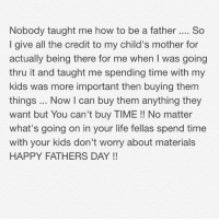 Bitch, Dad, and Fathers Day: Nobody taught me how to be a father.. So  I give all the credit to my child's mother for  actually being there for me when I was going  thru it and taught me spending time with my  kids was more important then buying them  things Now I can buy them anything they  want but You can't buy TIME!! No matter  what's going on in your life fellas spend time  with your kids don't worry about materials  HAPPY FATHERS DAY! If you ain't in your kids life because u feel inadequate don't worry about that shit ... Seriously kids really just want you around ... And to my Dad your a bitch my revenge for you is being nothing like you I take care of mine I have no respect for a man that doesn't take care of his responsibility