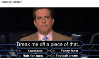 Football, Memes, and Break: Nobody tell him  Break me off a piece of that...  Applesauce  c: Hair for men  B Fancy feast  : Football cream 😂😂