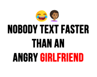 Text Faster: NOBODY TEXT FASTER  THAN AN  ANGRY GIRLFRIEND