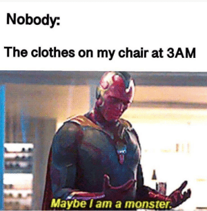 daily-meme:  Relatable? Me thinks so…: Nobody:  The clothes on my chair at 3AM  Maybe lam a monster daily-meme:  Relatable? Me thinks so…