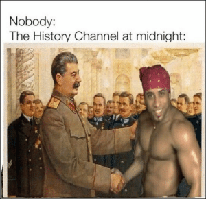 100 Of Today's Freshest Pics And Memes: Nobody:  The History Channel at midnight: 100 Of Today's Freshest Pics And Memes