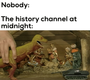 It do be like that: Nobody:  The history channel at  midnight: It do be like that