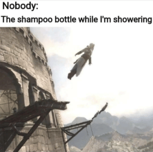 Shampoo, Nobody, and Bottle: Nobody:  The shampoo bottle while I'm showering *yeets itself to Timbucktwo*