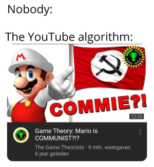 The Game, youtube.com, and Mario: Nobody:  The YouTube algorithm:  M  COMMIE?!  12:35  Game Theory: Mario is  COMMUNIST?!?  The Game Theorists 9 mln. weergaven  6 jaar geleden me_irl