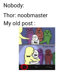 Instagram : Age.of.infinitymemes: Nobody:  Thor: noobmaster  My old post  PROBLEMS  STRESS  PAIN  thor  Superelmer  thor  beer  Share  69 Instagram : Age.of.infinitymemes