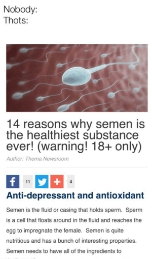 Quite, All of The, and Anti: Nobody:  Thots:  14 reasons why semen is  the healthiest substance  ever! (warning! 18+ only)  Author: Thema Newsroom  f  +  11  4  Anti-depressant and antioxidant  Semen is the fluid or  casing that holds sperm. Sperm  is a cell that floats around in the fluid and reaches the  egg to impregnate the female. Semen is quite  nutritious and has a bunch of interesting properties.  Semen needs to have all of the ingredients to Hehe