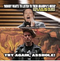 Memes, Music, and Blake Shelton: NOBODY WANTS TO LISTEN TO THEIR GRANDPA'S MUSIC  ACTUAL BLAKE SHELTON QUOTE  FROM GAC BACKSTORY INTERVIEW  wehatepopcountry.com  TRY AGAINHASSHOLE