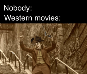 Movies, Dank Memes, and Western: Nobody:  Western movies: its high noon.