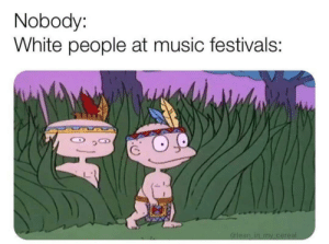 Dank, Memes, and Music: Nobody:  White people at music festivals: First post :) by Pedroleza MORE MEMES