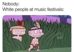 Music, White People, and White: Nobody:  White people at music festivals: Nobody