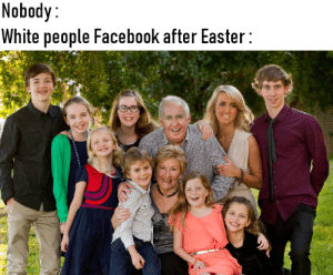 Easter, Facebook, and Instagram: Nobody  White people Facebook after Easter Instagram as well.