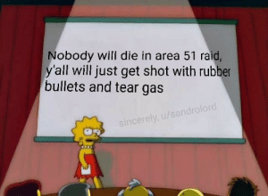 Now I can watch safely without worrying that anyone will die.: Nobody will die in area 51 raid,  y'all will just get shot with rubber  bullets and tear gas  sincerely, u/sandrolord Now I can watch safely without worrying that anyone will die.