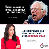 Anna, Bernie Sanders, and Memes: NOBODY WORKING 40  HOURS A WEEK SHOULD  BE LIVING IN POVERTY  BERNIE SANDERS  THEN STOP GIVING THEIR  MONEY TO PEOPLE WHO  WORK ZERO HOURS A WEEK  ANNA PAULINA  TURNING POINT USA  TURNING  POINT USA EXACTLY Right! #BigGovSucks