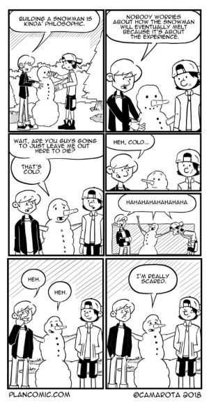 omg-images:  Snowman [OC]: NOBODY WORRIES  BouT HOW THE SNOWMAN  WILL EVENT ALLY MELT  BUILDING SNOW AN IS  KINDA' PHILOSOPHIC  THE EXPERIENCE.  WAIT, ARE YOu GuYS GOING  TO JUST LEAVE ME OUT  HERE TO DIE?  HEH, COLD  THAT'S  COLD  ど  HAHAHAHAHAHAHAHA  ㅆ REALLY  SCAREC  HEH  HEH  PLANCOMIC.COM omg-images:  Snowman [OC]