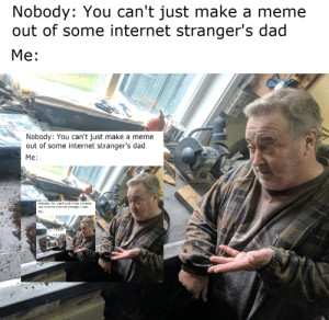 Dad, Internet, and Meme: Nobody: You can't just make a meme  out of some internet stranger's dad  Mе:  Nobody: You can't just make a meme  out of some internet stranger's dad  Me:  Nobcdy: Yo.i cant justmake a meme  aut rt sTe internet stranges ra  Ме: If it can happen, it will!