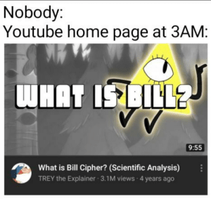 Non Butter meme: Nobody:  Youtube home page at 3AM:  WHAT ISBILL  9:55  What is Bill Cipher? (Scientific Analysis)  TREY the Explainer 3.1M views 4 years ago Non Butter meme