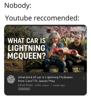 Cars, James May, and youtube.com: Nobody:  Youtube reccomended:  DRIVETRIBE  WHAT CAR IS  LIGHTNING  MCQUEEN?  4:35  NE What kind of car is Lightning McQueen  TRIBE from Cars? Ft James May  DRIVETRIBE 606k views I week a9o  Subtitles Seriously tho, what is he?