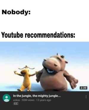 youtube.com, Mighty, and Jungle: Nobody:  Youtube recommendations:  2:39  In the Jungle, the mighty jungle...  xokas · 50M views · 13 years ago  CC Youtube is broken