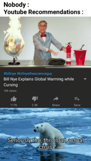 Its on fucking fire!: Nobody:  Youtube Recommendations  9  #bilinye #billnyethescienceguy  Bill Nye Explains Global Warming while  Cursing  1M views  117K  2.3K  Share  Save  Seriouslytho, this is an actual  crisis Its on fucking fire!