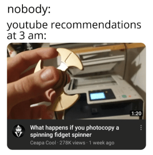 Bruh, youtube.com, and Cool: nobody:  youtube recommendations  at 3 am:  1:20  What happens if you photocopy a  spinning fidget spinner  Ceapa Cool 278K views 1 week ago Bruh moment