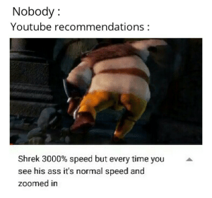 Ass, Regret, and Shrek: Nobody:  Youtube recommendations:  Shrek 3000% speed but every time you  see his ass it's normal speed and  zoomed in Not saying that I regret clicking