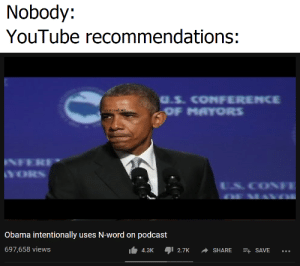 Obama, youtube.com, and Word: Nobody:  YouTube recommendations:  u.s. CONFERENCE  u/colorado48  Obama intentionally uses N-word on podcast  697,658 views  4.3K2.7K SHARESAVE Mrs. Obama get down