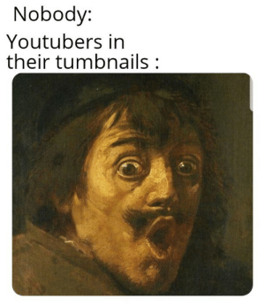 Dank, Memes, and Target: Nobody:  Youtubers in  their tumbnails: Why so much drama by DamnR6ytb MORE MEMES