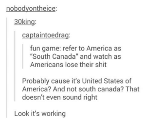 "America, Shit, and Canada: nobodyontheice:  30king  captaintoedrag:  fun game: refer to America as  South Canada"" and watch as  Americans lose their shit  Probably cause it's United States of  America? And not south canada? That  doesn't even sound right  Look it's working All hail the maple leafs"