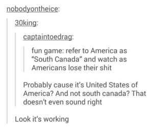 """America, Shit, and Canada: nobodyontheice:  30king:  captaintoedrag:  fun game: refer to America as  """"South Canada"""" and watch as  Americans lose their shit  Probably cause it's United States of  America? And not south canada? That  doesn't even sound right  Look it's working South Canada"""