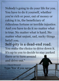 """<3: Nobody's going to do your life for you.  You have to do it yourself, whether  you're rich or poor, out of money or  raking it in, the beneficiary of  ridiculous fortune or terrible injustice.  And you have to do it no matter what  is true. No matter what is hard. No  matter what unjust, sad, sucky things  befall you.  Self-pity is a dead-end road.  You make the choice to drive down it.  It's up to you to decide to stay parked  there or to turn around  and drive out.""""  Cheryl Strayed  Type 'Yes' if you agree  e learned <3"""