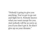 "Except For You: ""Nobody's going to give you  anything. You've got to go out  and fight for it. Nobody knows  what you want except for you.  And nobody will be as sorry as  you if you don't get it. So don't  give up on your dreams."""