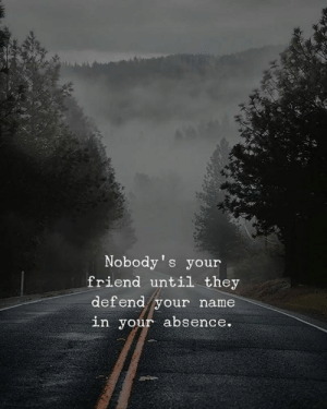 absence: Nobody's your  friend until they  def end your name  in your absence