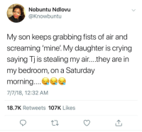 Blackpeopletwitter, Crying, and Kids: Nobuntu Ndlovu  @Knowbuntu  My son keeps grabbing fists of air and  screaming 'mine:My daughter is crying  saying lj is stealing my air....they are in  my bedroom, on a Saturday  morning....  7/7/18, 12:32 AM  18.7K Retweets 107K Likes <p>Have kids they said… (via /r/BlackPeopleTwitter)</p>