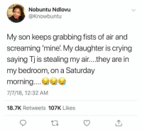 Crying, Funny, and Hell: Nobuntu Ndlovu  @Knowbuntu  My son keeps grabbing fists of air and  screaming 'mine. My daughter is crying  saying Tj is stealing my air....they are in  my bedroom, on a Saturday  morning....  7/7/18, 12:32 AM  18.7K Retweets 107K Likes Sounds like hell to me