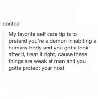 Af, Memes, and Tag Someone: noctea:  My favorite self care tip is to  pretend you're a demon inhabiting a  humans body and you gotta look  after it, treat it right, cause these  things are weak af man and you  gotta protect your host Tag someone 😂