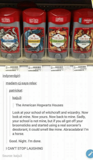 29 Funny Memes That'll Get The Comedy Flowing - Memebase - Funny Memes: NOCTURNAL  CREATURES  UYS WITH  IFT MINDS  NTLEMEN  COMMANOING  Old Spice  Old Spice  Od Spice  Old Spice  BEARGLOv  24  indynerdgirl  madam-cj-says-relax  patrickat  kaiju3  The American Hogwarts Houses  Look at your school of witchcraft and wizardry. Now  look at mine. Now yours. Now back to mine. Sadly,  your school is not mine, but if you all got off your  broomsticks and started using a real sorcerer's  deodorant, it could smell like mine. Abracadabra! I'm  a horse.  Good. Night. I'm done.  I CAN'T STOP LAUGHING  Source: kaiju3 29 Funny Memes That'll Get The Comedy Flowing - Memebase - Funny Memes